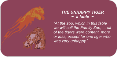 "THE UNHAPPY TIGER ~  a fable  ~  ""At the zoo, which in this fable we will call the Family Zoo, ... all of the tigers were content, more or less, except for one tiger who was very unhappy."""