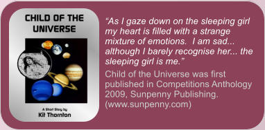 """As I gaze down on the sleeping girl my heart is filled with a strange mixture of emotions.  I am sad... although I barely recognise her... the sleeping girl is me."" Child of the Universe was first published in Competitions Anthology 2009, Sunpenny Publishing. (www.sunpenny.com)"